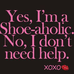 Yes, I'm a Shoe-aholic. No I don't need help