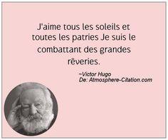 """""""J'aime tous les soleils et toutes les patries. Je suis le combattant des grandes rêveries."""" Victor Hugo"""