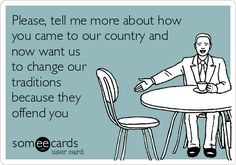 Please, tell me more about how you came to our country and now want us to change our traditions because they offend you.