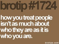 exactly. your treatment of others just shows what type of person you are.
