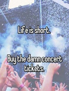 Life is short...buy the damn concert tickets! \m/