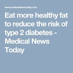 Eat more healthy fat to reduce the risk of type 2 diabetes - Medical News Today