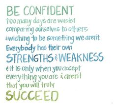 Be confident. Too many days are wasted  comparing ourselves to others wishing to be something we aren't Everybody has their own strengths & weakness & it is only when you accept  everything you are & aren't that you will truly  succeed
