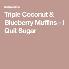 Triple Coconut & Blueberry Muffins - I Quit Sugar