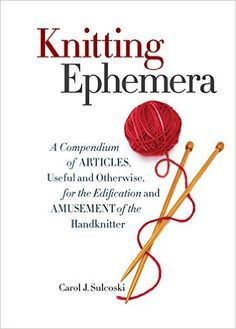 Knitting Ephemera: A Compendium of Articles, Useful and Otherwise, for the Edification and Amusement of the Handknitter: Carol J. Sulcoski: 9781936096985: Amazon.com: Books