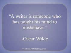 A writer is someone who has taught his mind to misbehave.