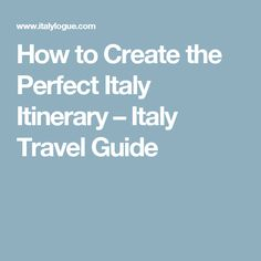 How to Create the Perfect Italy Itinerary – Italy Travel Guide
