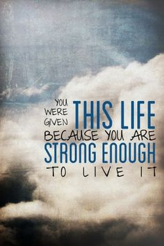 Everybody has a different life some are good some are bad some have a little of both sprinkled in them. Some have happiness and some even have the occasional tear but you are strong enough to live your own life!