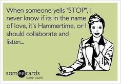 "When someone yells ""STOP""..best e-card ever! :) Hahahaha"