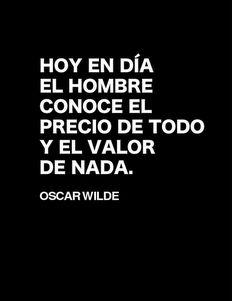 Hoy en día el hombre conoce el precio de todo y el valor de nada. Oscar Wilde.