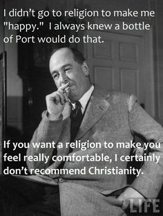 """""""I didn't go to religion to make me happy. I always knew a bottle of Port would do that. If you want a religion to make you feel really comfortable, I certainly don't recommend Christianity."""" C.S. Lewis,"""