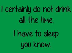 I certainly don't drink all the time. I have to sleep you know! Alcohol Quotes, Facebook Sign Up, Sleep, Humor, Drinks, Liquor, Drinking, Cheer, Drink