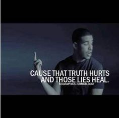 Cause that truth hurts and those lies heal...