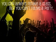 you can always retake a class, but you can't relive a party.