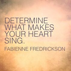 Determine what makes your heart sing. #inspirationalquote