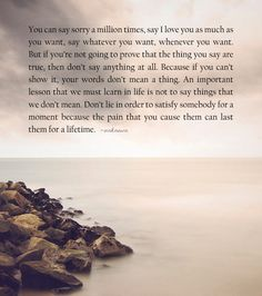 You can say sorry a million times, say I love you as much as you want, say whatever you want, whenever you want. But if you're not going to prove that the thing you say are true, then don't say any...