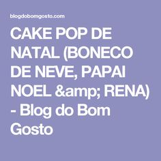 CAKE POP DE NATAL (BONECO DE NEVE, PAPAI NOEL & RENA) - Blog do Bom Gosto