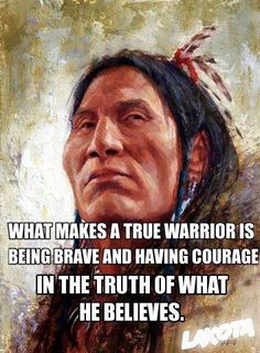 What makes a true warrior is being brave and having the courage in the truth of what he believes.