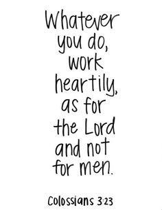 Whatever you do, work heartily, as for the Lord and not for men. -Colossians 3:23