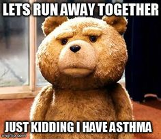Lets run away together...Just kidding I have asthma
