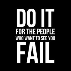 Do it for the people who want to see you fail!