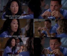 Cristina: Why are you defending her, she went to state school? Alex: So did I. Cristina: Well, she is skinny and blonde. Alex: So is Mer. Cristina: Well, she is annoying. Alex: So are you. Grey's Anatomy quotes