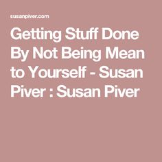 Getting Stuff Done By Not Being Mean to Yourself - Susan Piver : Susan Piver