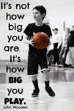 """""""It's not how big you are... It's how big you play."""" John Wooden (Everyone and anyone can find ways to be a leader!)"""