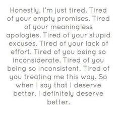 Honestly, I'm just tired. Tired of your empty promises. Tired of your meaningless apologies. Tired of your stupid excuses. Tired of your lack of effort. Tired of you being so inconsiderate. Tired of you being so inconsistent. Tired of you treating me this True Quotes, Great Quotes, Quotes To Live By, Funny Quotes, Inspirational Quotes, Fed Up Quotes, Cold Quotes, Stupid Quotes, Serious Quotes
