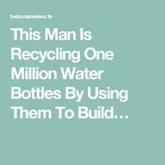 This Man Is Recycling One Million Water Bottles By Using Them To Build…