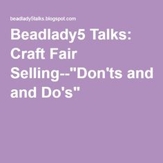 "Beadlady5 Talks: Craft Fair Selling--""Don'ts and Do's"""