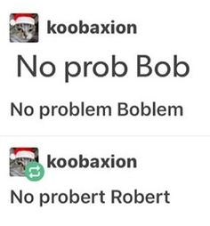 """I just texted """"Think again, Buster."""" to my friend which made me think of """"No prob, Bob."""" Because they're both common sayings attached with a common name and this was the first pin I saw on my dashboard after I thought of that and this is such a coincidental wondrous world."""