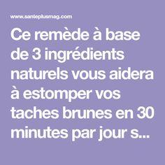 Ce remède à base de 3 ingrédients naturels vous aidera à estomper vos taches brunes en 30 minutes par jour seulement !