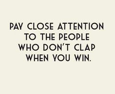 Pay close attention to the people who don't clap when you win