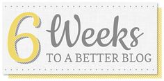 Six weeks to a better blog - great series hosted by Silly Grrl!