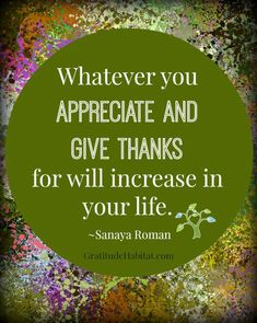 Whatever you APPRECIATE AND GIVE THANKS for will increase in your life.   Sanaya Roman What you appreciate will increase in your life.