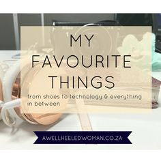 Week 14 - My favourite things - A Well Heeled Woman