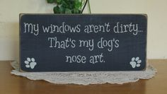 """Primitive """"My windows aren't dirty, that's my dog's nose art"""" wooden sign - your color choice. $9.99, via Etsy."""