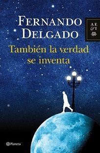 También la verdad se inventa / Fernando Delgado. Planeta, 2012