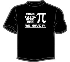 """Come To The Nerd Side We Have Pi"" T-Shirt $18"