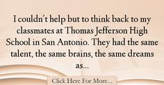 The most popular Julian Castro Quotes About intelligence - 38587 : I couldn't help but to think back to my classmates at Thomas Jefferson High School in San Antonio. They had the same talent, the same brains, the same : Best intelligence Quotes Jefferson High School, Julian Castro, Intelligence Quotes, Quotes About Smartness