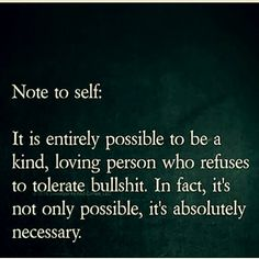 Note to self: It is entirely possible to be a kind, loving person who refuses to tolerate bullshit. In fact, it's not only possible, it's absolutely necessary. Great Quotes, Quotes To Live By, Me Quotes, Motivational Quotes, Inspirational Quotes, The Words, Cool Words, Just In Case, Just For You