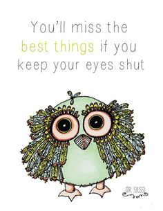 Dr. Seuss -you'll miss the best things if your eyes are shut Pinned by www.myowlbarn.com