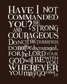 Be Strong and Courageous. Joshua 1:9.  I need to remember this every instant of my life.