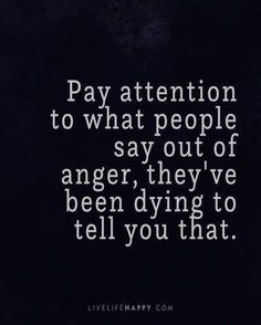 Life Quote: Pay attention to what people say out of anger, they've been dyin. - - # Skin Care poster quotes Life Quote: Pay attention to what people say out of anger, they& been dyin. Anger Quotes, Wise Quotes, Quotable Quotes, Great Quotes, Words Quotes, Positive Quotes, Motivational Quotes, Funny Quotes, Quotes About Anger