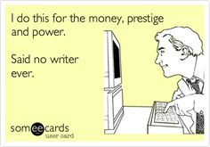 Blog Humor | I do this for the money, prestige and power. Said no writer ever! #bloghumor #ecard