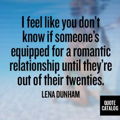 I feel like you don't know if someone's equipped for a romantic relationship until they're out of their twenties. -Lena Dunham