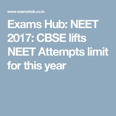 Exams Hub: NEET 2017: CBSE lifts NEET Attempts limit for this year