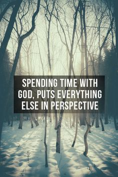 Spending time with God, puts everything else in perspective.