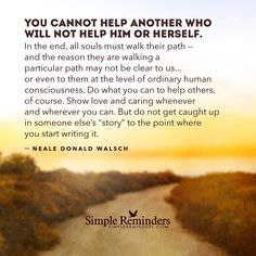You cannot help another who will not help him or herself. In the end, all souls must walk their path — and the reason they are walking a particular path may not be clear to us...or even to them at the level of ordinary human consciousness. Do what you can to help others, of course. Show love and caring whenever and wherever...